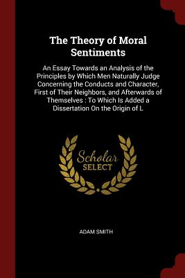 The Theory of Moral Sentiments: An Essay Towards an Analysis of the Principles by Which Men Naturally Judge Concerning the Conducts and Character, Fir Cover Image