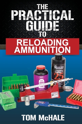 The Practical Guide to Reloading Ammunition: Learn the Easy Way to Reload Your Own Rifle and Pistol Cartridges (Practical Guides #3) Cover Image