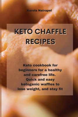 Keto Chaffle Recipes: Keto cookbook for beginners for a healthy and carefree life. Quick and easy ketogenic waffles to lose weight, and stay Cover Image