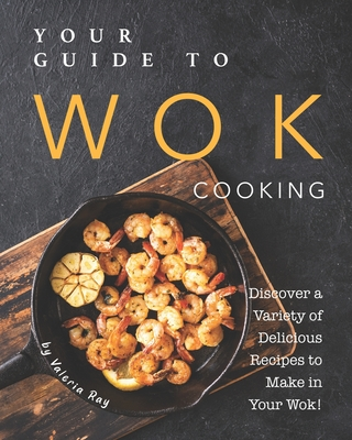Your Guide to Wok Cooking: Discover A Variety of Delicious Recipes to Make in Your Wok! Cover Image