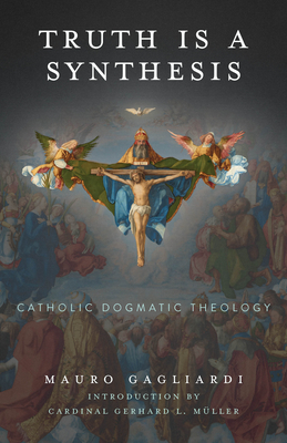 Truth Is a Synthesis: Catholic Dogmatic Theology Cover Image