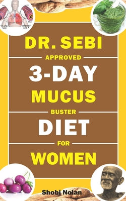 Dr. Sebi Approved 3-Day Mucus Buster Diet for Women: Amazing Dr. Sebi Approved 3-Day Alkaline Diet Program For Natural Mucus Cleanse, Liver Cleanse, C Cover Image