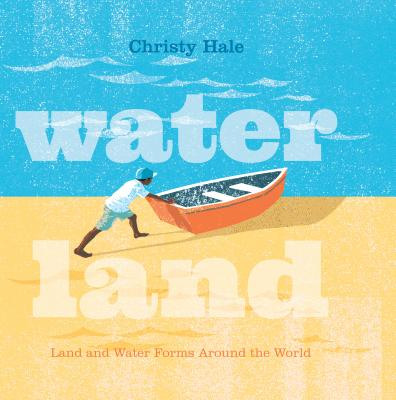 Water Land: Land and Water Forms Around the World by Christy Hale