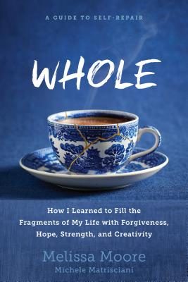 Whole: How I Learned to Fill the Fragments of My Life with Forgiveness, Hope, Strength, and Creativity Cover Image