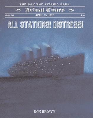 All Stations! Distress!: April 15, 1912: The Day the Titanic Sank (Actual Times #2) Cover Image