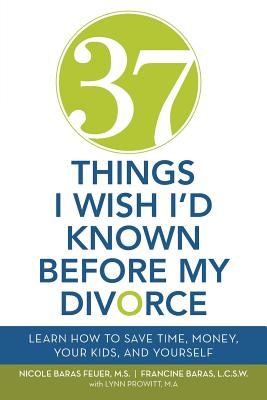 37 Things I Wish I'd Known Before My Divorce: Learn How to Save Time, Money, Your Kids, and Yourself Cover Image