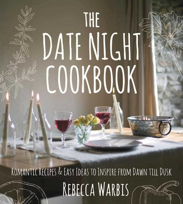 The Date Night Cookbook: Romantic Recipes & Easy Ideas to Inspire from Dawn till Dusk Cover Image