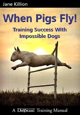 When Pigs Fly: Training Success with Impossible Dogs Cover Image
