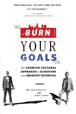Burn Your Goals: The Counter Cultural Approach to Achieving Your Greatest Potential Cover Image