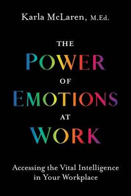 The Power of Emotions at Work: Accessing the Vital Intelligence in Your Workplace Cover Image