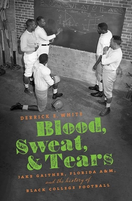 Blood, Sweat, and Tears: Jake Gaither, Florida A&M, and the History of Black College Football Cover Image