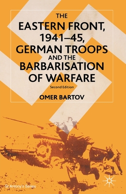 The Eastern Front, 1941-45, German Troops and the Barbarisation of Warfare (St Antony's) Cover Image