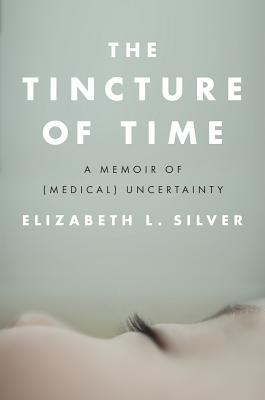 The Tincture of Time: A Memoir of (Medical) Uncertainty Cover Image