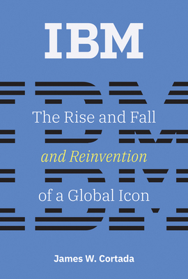 IBM: The Rise and Fall and Reinvention of a Global Icon (History of Computing) Cover Image