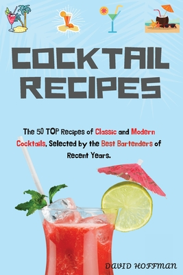 Cocktail Recipes: The 50 TOP Recipes of Classic and Modern Cocktails, Selected by the Best Bartenders of Recent Years. Cover Image