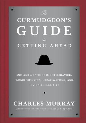 The Curmudgeon's Guide to Getting Ahead: Dos and Don'ts of Right Behavior, Tough Thinking, Clear Writing, and Living a Good Life Cover Image