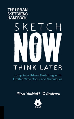 The Urban Sketching Handbook Sketch Now, Think Later: Jump into Urban Sketching with Limited Time, Tools, and Techniques (Urban Sketching Handbooks #5) Cover Image