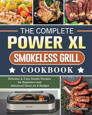 The Complete Power XL Smokeless Grill Cookbook: Delicious & Easy Simple Recipes for Beginners and Advanced Users on A Budget Cover Image