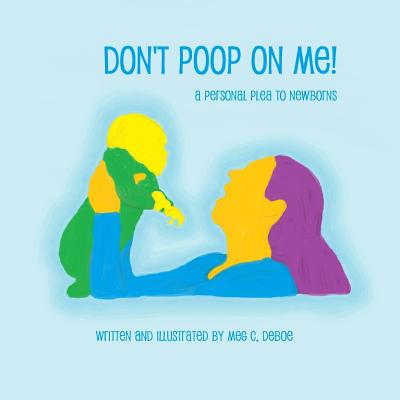 Don't Poop on Me! A Personal Plea to Newborns Cover Image