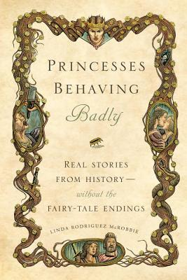 Princesses Behaving Badly: Real Stories from History Without the Fairy-Tale Endings Cover Image