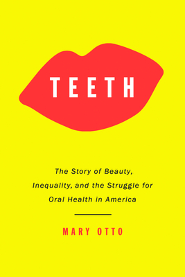 Teeth: The Story of Beauty, Inequality, and the Struggle for Oral Health in America Cover Image