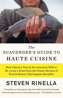 The Scavenger's Guide to Haute Cuisine: How I Spent a Year in the American Wild to Re-create a Feast from the Classic Recipes of French Master Chef Auguste Escoffier Cover Image