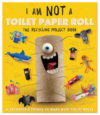 I Am Not a Toilet Paper Roll: 10 Incredible Things to Make with Toilet Paper Rolls Cover Image
