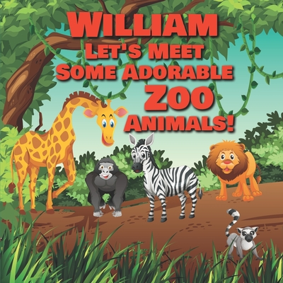 William Let's Meet Some Adorable Zoo Animals!: Personalized Baby Books with Your Child's Name in the Story - Zoo Animals Book for Toddlers - Children' Cover Image