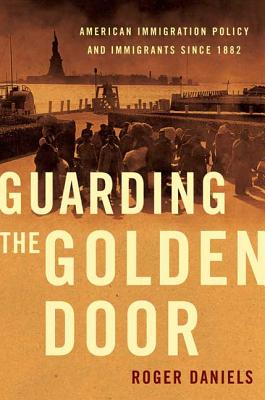 Guarding the Golden Door: American Immigration Policy and Immigrants since 1882 cover