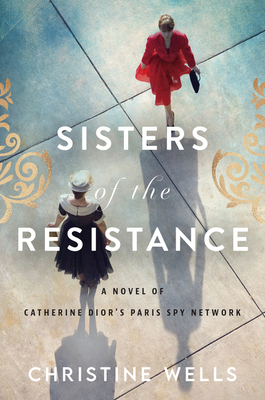 Sisters of the Resistance: A Novel of Catherine Dior's Paris Spy Network by Cristine Wells.