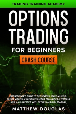 Option Trading for Beginners: The Beginner's Guide to Get Started, Make a Living, Create Wealth and Passive Income from Home. Investing and Making P Cover Image