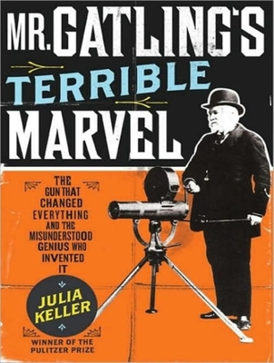 Mr. Gatling's Terrible Marvel: The Gun That Changed Everything and the Misunderstood Genius Who Invented It Cover Image