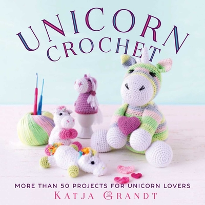 Unicorn Crochet: 50 Totally Cute Projects! Cover Image