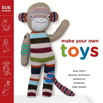 Make Your Own Toys: Sew Soft Bears, Bunnies, Monkeys, Puppies, and More! Cover Image