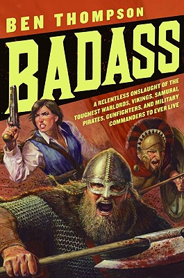 Badass: A Relentless Onslaught of the Toughest Warlords, Vikings, Samurai, Pirates, Gunfighters, and Military Commanders to Ev Cover Image
