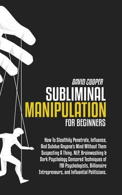 Subliminal Manipulation for Beginners: To Stealthily Penetrate, Influence, And Subdue Anyone's Mind Without Them Suspecting A Thing. NLP, Brainwashing Cover Image
