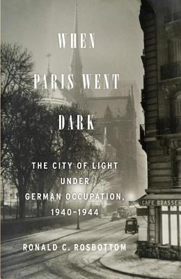 When Paris Went Dark: The City of Light Under German Occupation, 1940-1944 Cover Image
