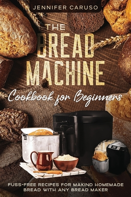 The Bread Machine Cookbook for Beginners: Fuss-Free Recipes for Making Homemade Bread with Any Bread Maker Maker. Cover Image