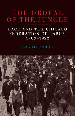 The Ordeal of the Jungle: Race and the Chicago Federation of Labor, 1903–1922 Cover Image