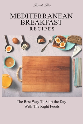 Mediterranean Breakfast Recipes: The Best Way To Start the Day With The Right Foods Cover Image