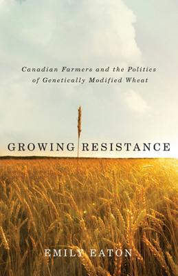 Growing Resistance: Canadian Farmers and the Politics of Genetically Modified Wheat Cover Image