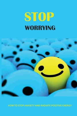 Stop Worrying: How To Stop Anxiety And Radiate Positive Energy: Negative Thinking Disorder Symptoms Cover Image