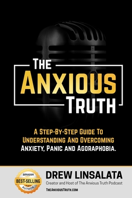 The Anxious Truth: A Step-By-Step Guide To Understanding and Overcoming Panic, Anxiety, and Agoraphobia Cover Image