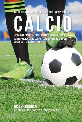 Ricette Per La Massa Muscolare, Prima E Dopo La Competizione Nel Calcio: Migliora Le Tue Prestazioni E Recupera Piu Velocemente Nutrendo Il Tuo Corpo Cover Image