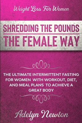 Weight Loss For Women: SHREDDING THE POUNDS THE FEMALE WAY - The Ultimate Intermittent Fasting For Women With Workout, Diet, And Meal Plans T Cover Image