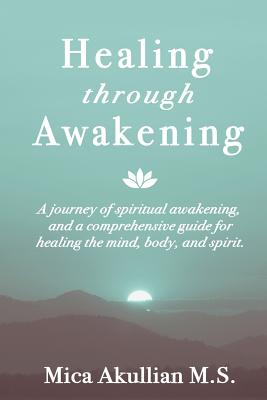 Healing through Awakening: A Journey of Spiritual Awakening, and a Comprehensive Guide for Healing the Mind, Body, and Spirit Cover Image