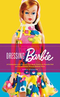 Dressing Barbie: A Celebration of the Clothes That Made America's Favorite Doll and the Incredible Woman Behind Them Cover Image
