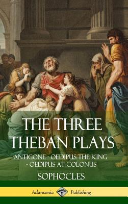The Three Theban Plays: Antigone - Oedipus the King - Oedipus at Colonus (Hardcover) Cover Image