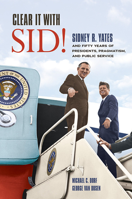 Clear It with Sid!: Sidney R. Yates and Fifty Years of Presidents, Pragmatism, and Public Service Cover Image