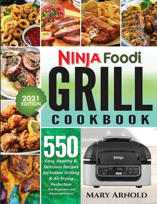 Ninja Foodi Grill Cookbook: 550 Easy, Healthy & Delicious Recipes for Indoor Grilling and Air Frying Perfection (for Beginners and Advanced Users) Cover Image